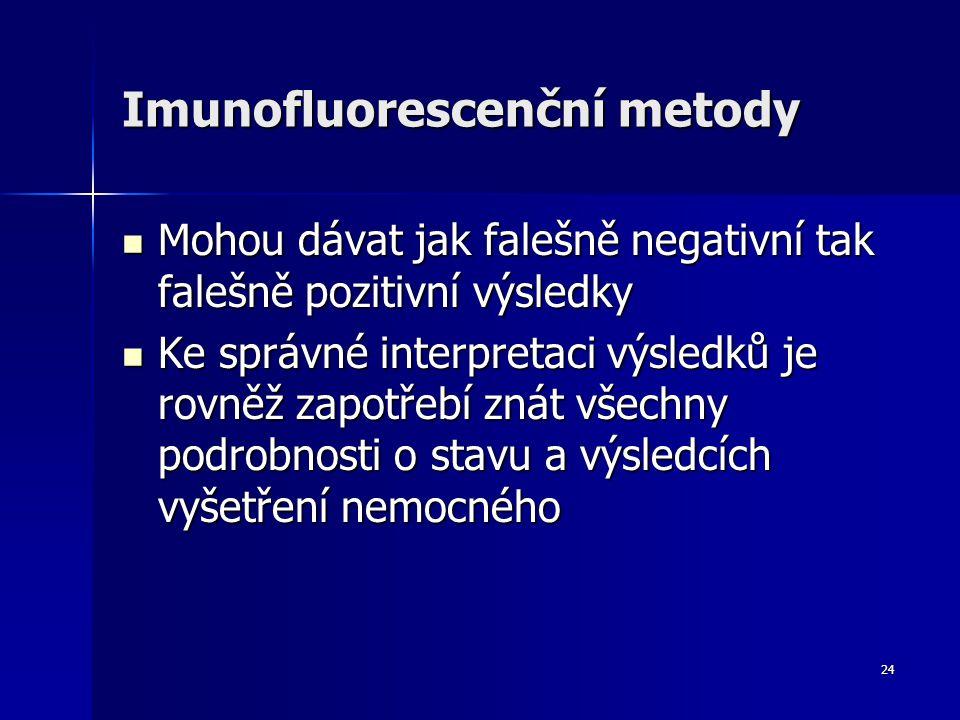 24 Imunofluorescenční metody Mohou dávat jak falešně negativní tak falešně pozitivní výsledky Mohou dávat jak falešně negativní tak falešně pozitivní výsledky Ke správné interpretaci výsledků je rovněž zapotřebí znát všechny podrobnosti o stavu a výsledcích vyšetření nemocného Ke správné interpretaci výsledků je rovněž zapotřebí znát všechny podrobnosti o stavu a výsledcích vyšetření nemocného