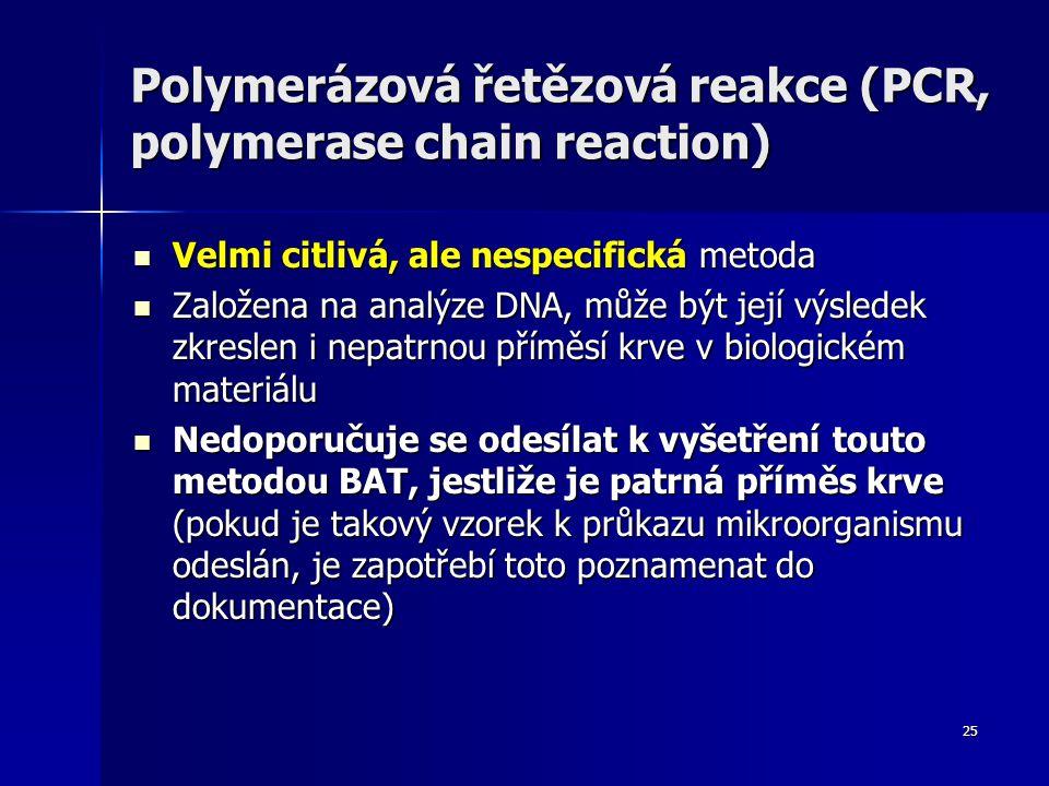 25 Polymerázová řetězová reakce (PCR, polymerase chain reaction) Velmi citlivá, ale nespecifická metoda Velmi citlivá, ale nespecifická metoda Založena na analýze DNA, může být její výsledek zkreslen i nepatrnou příměsí krve v biologickém materiálu Založena na analýze DNA, může být její výsledek zkreslen i nepatrnou příměsí krve v biologickém materiálu Nedoporučuje se odesílat k vyšetření touto metodou BAT, jestliže je patrná příměs krve (pokud je takový vzorek k průkazu mikroorganismu odeslán, je zapotřebí toto poznamenat do dokumentace) Nedoporučuje se odesílat k vyšetření touto metodou BAT, jestliže je patrná příměs krve (pokud je takový vzorek k průkazu mikroorganismu odeslán, je zapotřebí toto poznamenat do dokumentace)