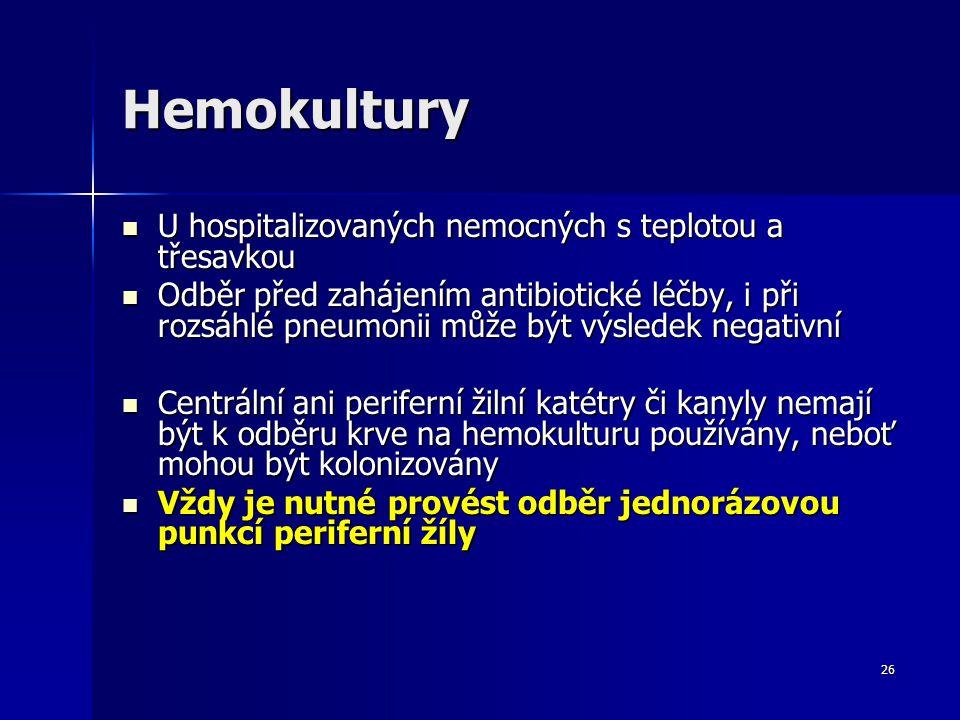 26 Hemokultury U hospitalizovaných nemocných s teplotou a třesavkou U hospitalizovaných nemocných s teplotou a třesavkou Odběr před zahájením antibiotické léčby, i při rozsáhlé pneumonii může být výsledek negativní Odběr před zahájením antibiotické léčby, i při rozsáhlé pneumonii může být výsledek negativní Centrální ani periferní žilní katétry či kanyly nemají být k odběru krve na hemokulturu používány, neboť mohou být kolonizovány Centrální ani periferní žilní katétry či kanyly nemají být k odběru krve na hemokulturu používány, neboť mohou být kolonizovány Vždy je nutné provést odběr jednorázovou punkcí periferní žíly Vždy je nutné provést odběr jednorázovou punkcí periferní žíly