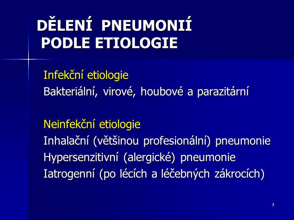3 DĚLENÍ PNEUMONIÍ PODLE ETIOLOGIE Infekční etiologie Bakteriální, virové, houbové a parazitární Neinfekční etiologie Inhalační (většinou profesionální) pneumonie Hypersenzitivní (alergické) pneumonie Iatrogenní (po lécích a léčebných zákrocích)