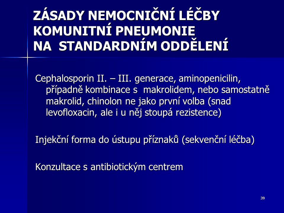 39 ZÁSADY NEMOCNIČNÍ LÉČBY KOMUNITNÍ PNEUMONIE NA STANDARDNÍM ODDĚLENÍ Cephalosporin II. – III. generace, aminopenicilin, případně kombinace s makroli