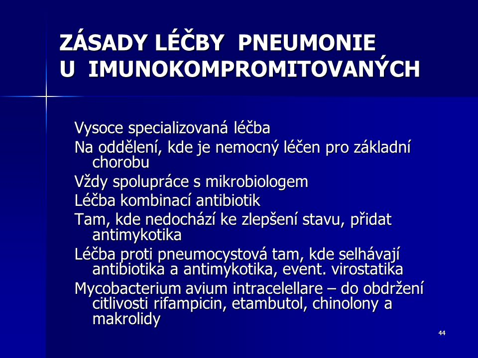 44 ZÁSADY LÉČBY PNEUMONIE U IMUNOKOMPROMITOVANÝCH Vysoce specializovaná léčba Na oddělení, kde je nemocný léčen pro základní chorobu Vždy spolupráce s mikrobiologem Léčba kombinací antibiotik Tam, kde nedochází ke zlepšení stavu, přidat antimykotika Léčba proti pneumocystová tam, kde selhávají antibiotika a antimykotika, event.