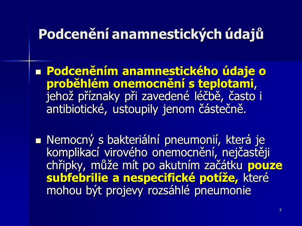 8 Podcenění anamnestických údajů U nemocných léčených kortikosteroidy, nesteroidními antiflogistiky, acetylsalicylovou kyselinou nebo paracetamolem nemusí být pneumonie provázena vysokou teplotou U nemocných léčených kortikosteroidy, nesteroidními antiflogistiky, acetylsalicylovou kyselinou nebo paracetamolem nemusí být pneumonie provázena vysokou teplotou probíhat pneumonie pod obrazem exacerbace základního onemocnění U nemocných s CHOPN a bronchiálním astmatem může probíhat pneumonie pod obrazem exacerbace základního onemocnění
