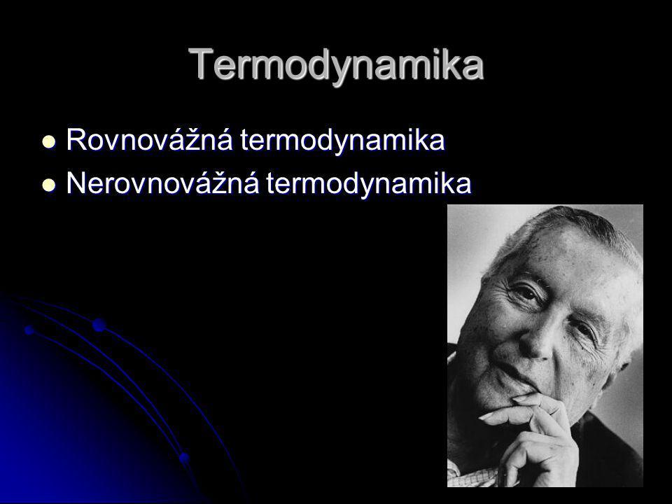 Termodynamika Rovnovážná termodynamika Rovnovážná termodynamika Nerovnovážná termodynamika Nerovnovážná termodynamika