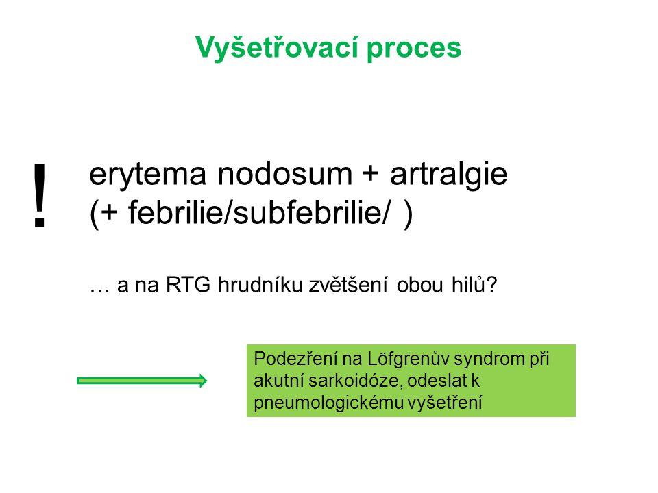 Vyšetřovací proces ! erytema nodosum + artralgie (+ febrilie/subfebrilie/ ) … a na RTG hrudníku zvětšení obou hilů? Podezření na Löfgrenův syndrom při
