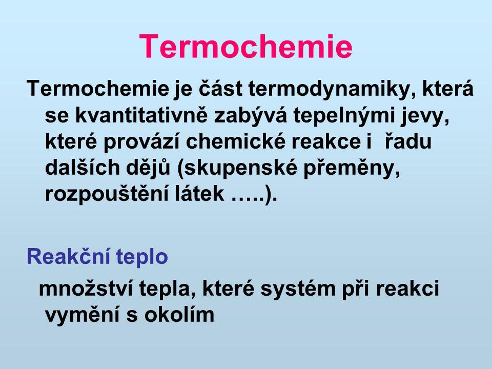 Termochemie Termochemie je část termodynamiky, která se kvantitativně zabývá tepelnými jevy, které provází chemické reakce i řadu dalších dějů (skupen