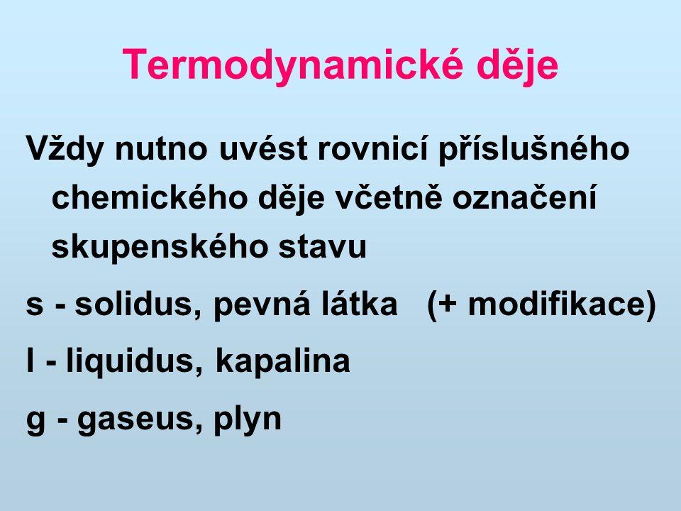 Termodynamické děje Vždy nutno uvést rovnicí příslušného chemického děje včetně označení skupenského stavu s - solidus, pevná látka (+ modifikace) l - liquidus, kapalina g - gaseus, plyn