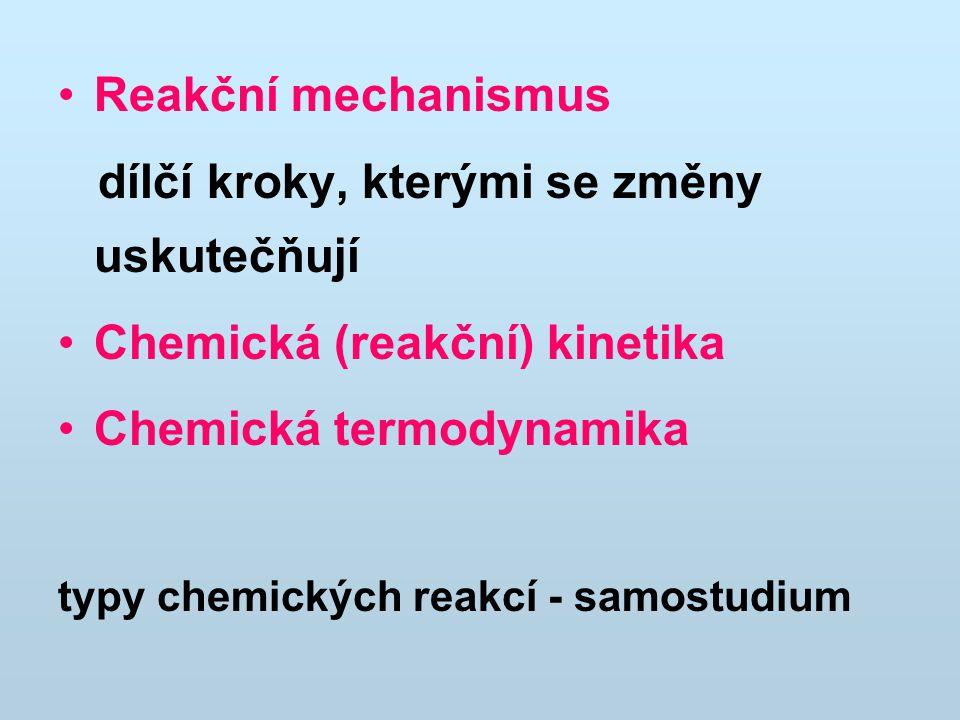 Reakční mechanismus dílčí kroky, kterými se změny uskutečňují Chemická (reakční) kinetika Chemická termodynamika typy chemických reakcí - samostudium