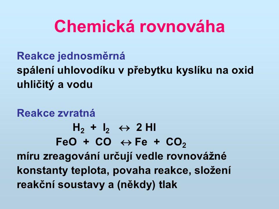 Chemická rovnováha Reakce jednosměrná spálení uhlovodíku v přebytku kyslíku na oxid uhličitý a vodu Reakce zvratná H 2 + I 2  2 HI FeO + CO  Fe + CO 2 míru zreagování určují vedle rovnovážné konstanty teplota, povaha reakce, složení reakční soustavy a (někdy) tlak