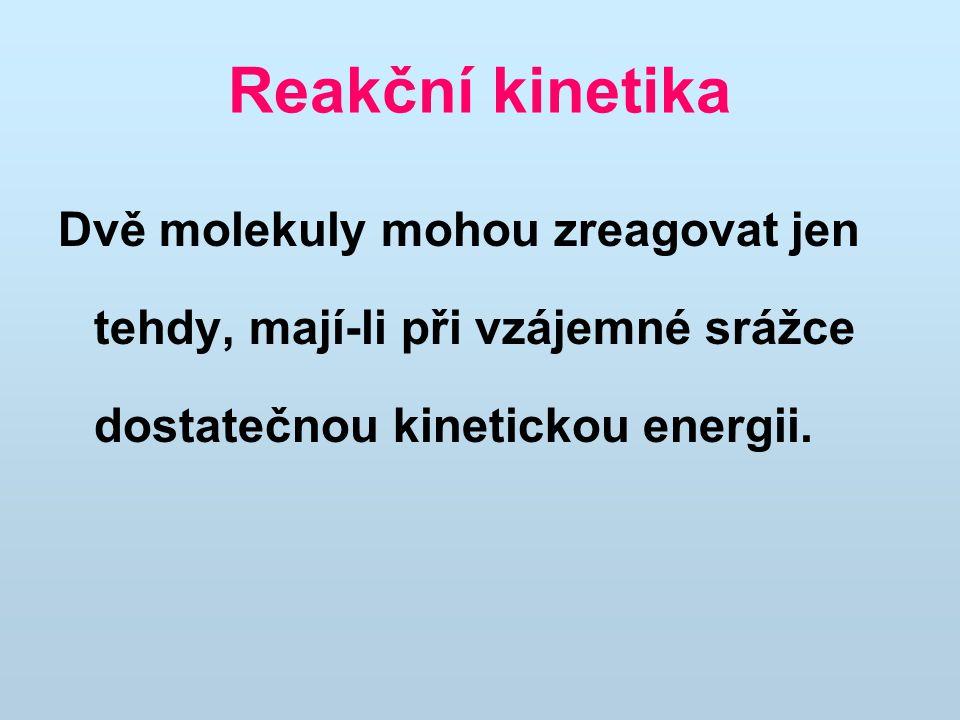 Reakční kinetika Dvě molekuly mohou zreagovat jen tehdy, mají-li při vzájemné srážce dostatečnou kinetickou energii.