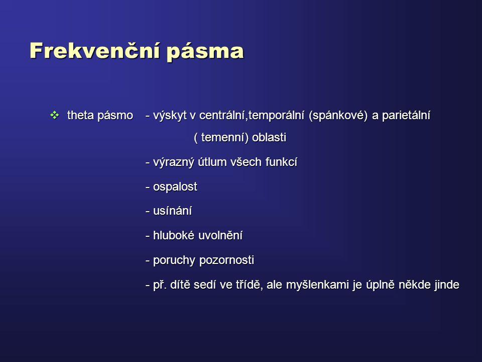 Frekvenční pásma  theta pásmo - výskyt v centrální,temporální (spánkové) a parietální ( temenní) oblasti - výrazný útlum všech funkcí - ospalost - us
