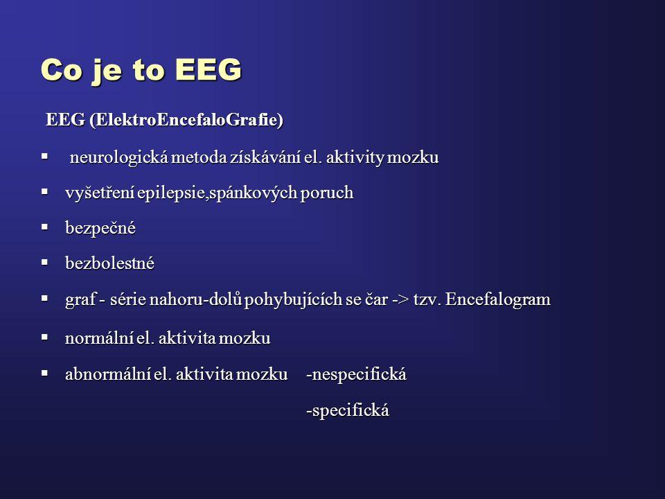 Co je to EEG EEG (ElektroEncefaloGrafie) EEG (ElektroEncefaloGrafie)  neurologická metoda získávání el. aktivity mozku  vyšetření epilepsie,spánkový