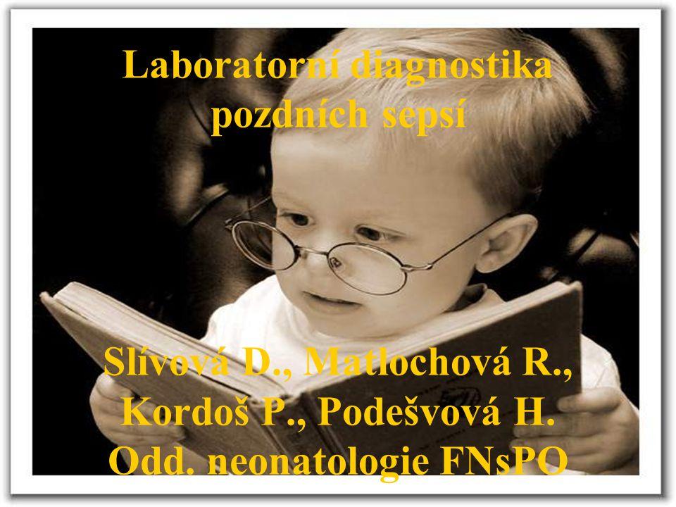 Laboratorní diagnostika pozdních sepsí Slívová D., Matlochová R., Kordoš P., Podešvová H. Odd. neonatologie FNsPO