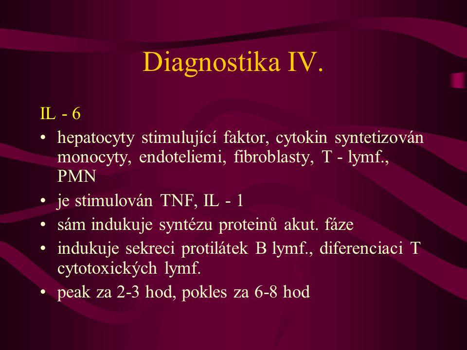 Diagnostika IV. IL - 6 hepatocyty stimulující faktor, cytokin syntetizován monocyty, endoteliemi, fibroblasty, T - lymf., PMN je stimulován TNF, IL -