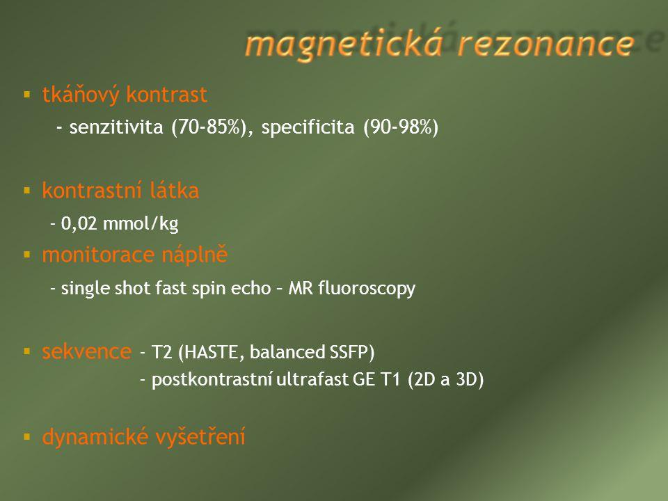  tkáňový kontrast - senzitivita (70-85%), specificita (90-98%)  kontrastní látka - 0,02 mmol/kg  monitorace náplně - single shot fast spin echo – M