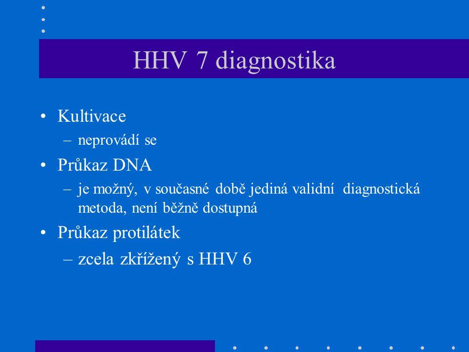 HHV 7 diagnostika Kultivace –neprovádí se Průkaz DNA –je možný, v současné době jediná validní diagnostická metoda, není běžně dostupná Průkaz protilá