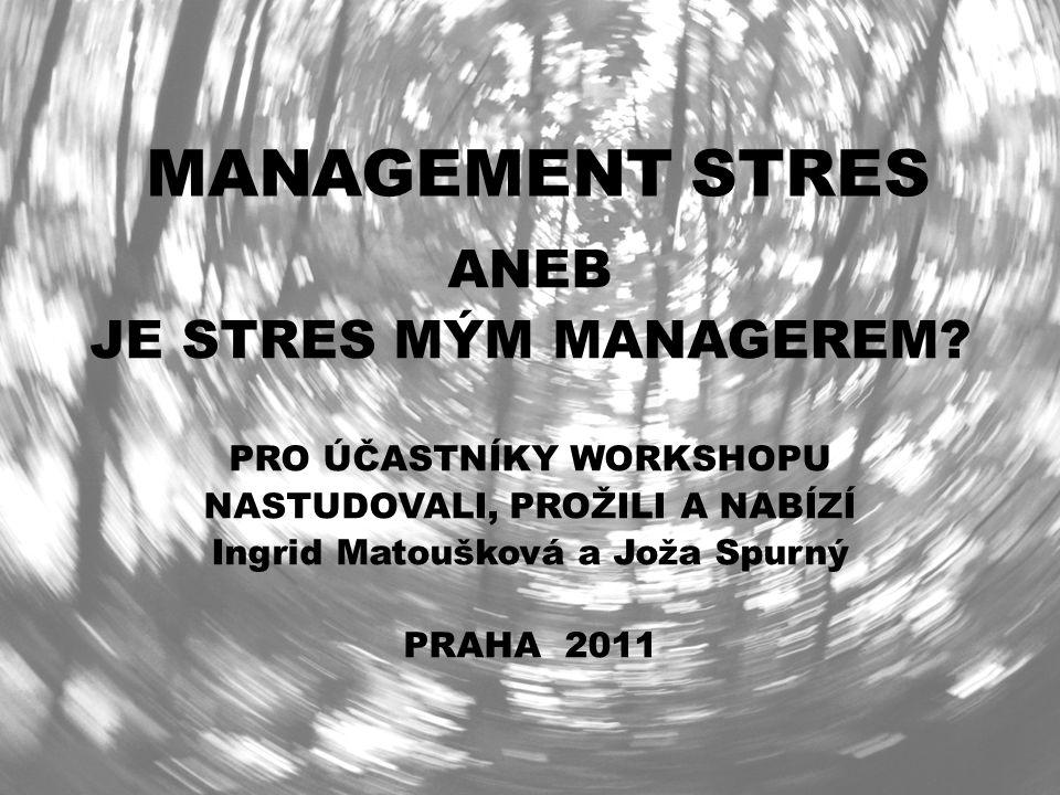 MANAGEMENT STRES ANEB JE STRES MÝM MANAGEREM? PRO ÚČASTNÍKY WORKSHOPU NASTUDOVALI, PROŽILI A NABÍZÍ Ingrid Matoušková a Joža Spurný PRAHA 2011