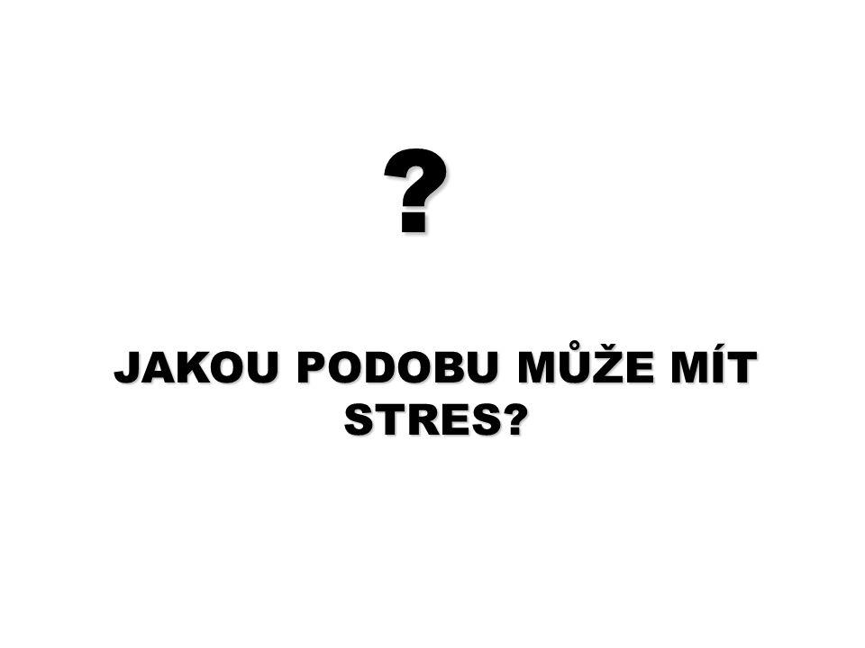? JAKOU PODOBU MŮŽE MÍT STRES?