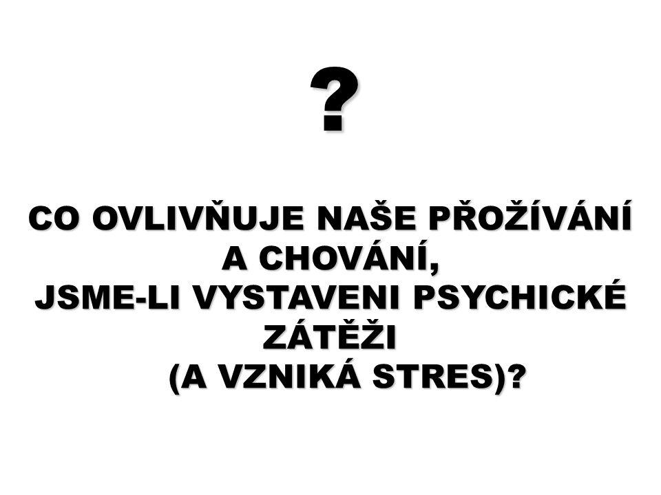 CO OVLIVŇUJE NAŠE PŘOŽÍVÁNÍ A CHOVÁNÍ, JSME-LI VYSTAVENI PSYCHICKÉ ZÁTĚŽI (A VZNIKÁ STRES)? ?