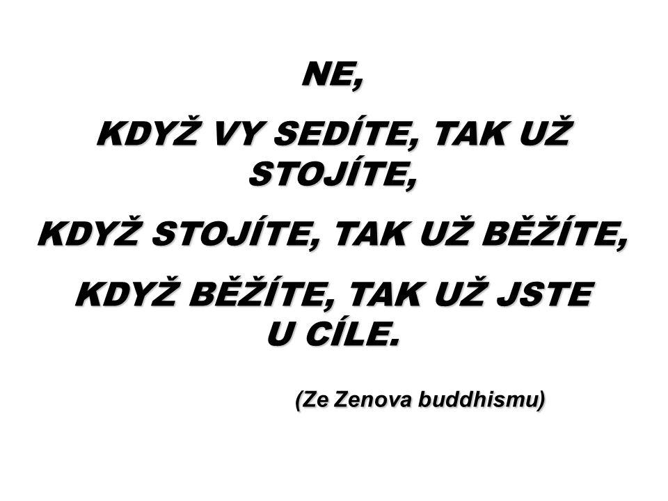NE, KDYŽ VY SEDÍTE, TAK UŽ STOJÍTE, KDYŽ STOJÍTE, TAK UŽ BĚŽÍTE, KDYŽ BĚŽÍTE, TAK UŽ JSTE U CÍLE. (Ze Zenova buddhismu) (Ze Zenova buddhismu)