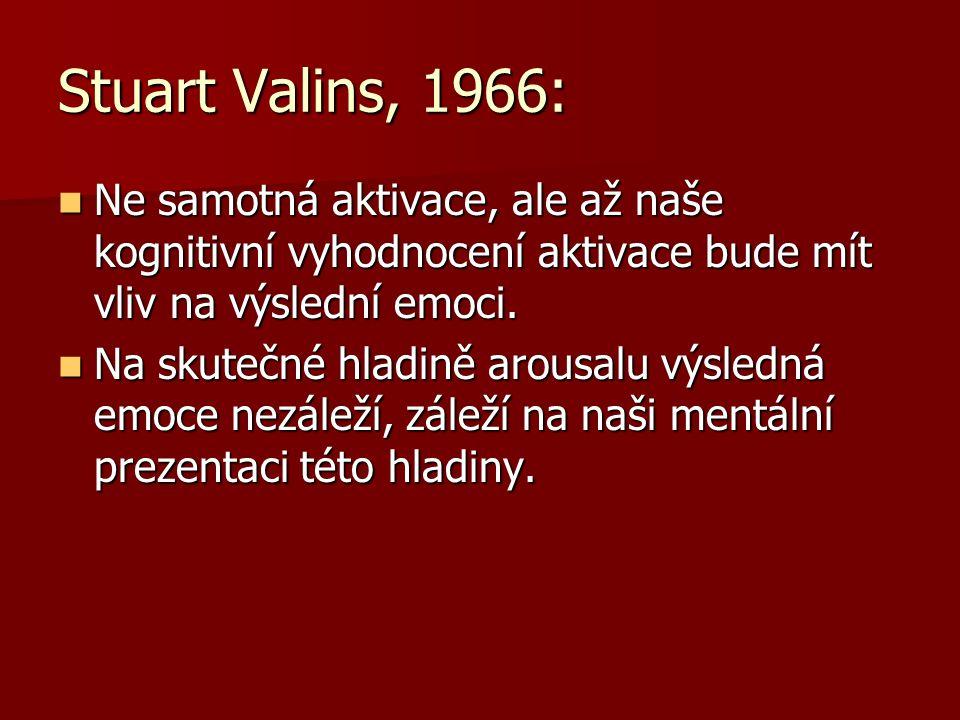 Stuart Valins, 1966: Ne samotná aktivace, ale až naše kognitivní vyhodnocení aktivace bude mít vliv na výslední emoci. Ne samotná aktivace, ale až naš