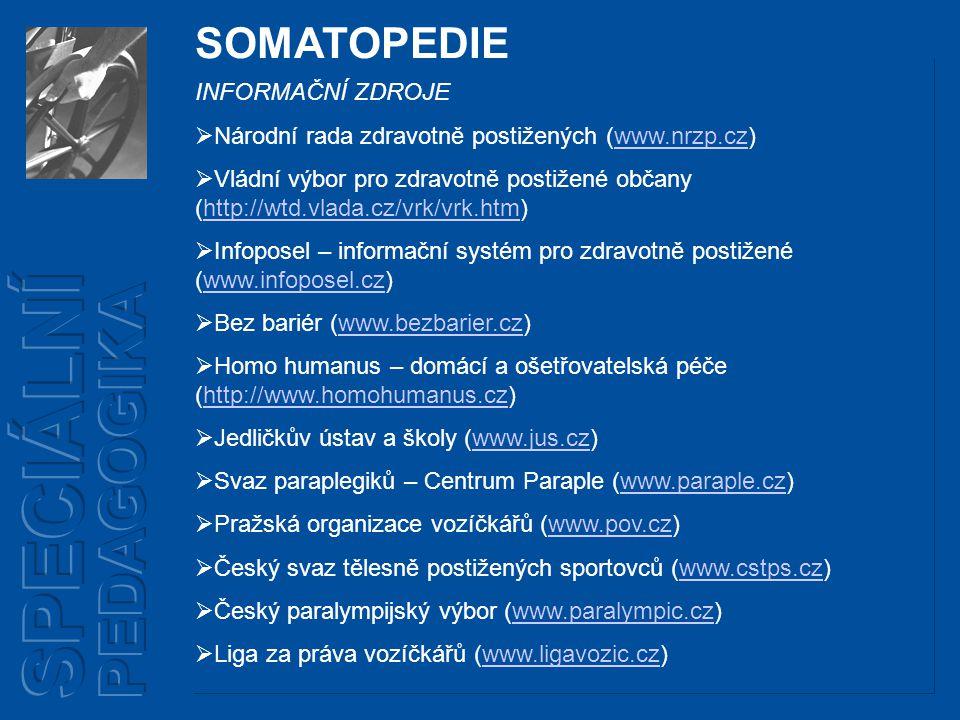 SOMATOPEDIE INFORMAČNÍ ZDROJE  Národní rada zdravotně postižených (www.nrzp.cz)www.nrzp.cz  Vládní výbor pro zdravotně postižené občany (http://wtd.vlada.cz/vrk/vrk.htm)http://wtd.vlada.cz/vrk/vrk.htm  Infoposel – informační systém pro zdravotně postižené (www.infoposel.cz)www.infoposel.cz  Bez bariér (www.bezbarier.cz)www.bezbarier.cz  Homo humanus – domácí a ošetřovatelská péče (http://www.homohumanus.cz)http://www.homohumanus.cz  Jedličkův ústav a školy (www.jus.cz)www.jus.cz  Svaz paraplegiků – Centrum Paraple (www.paraple.cz)www.paraple.cz  Pražská organizace vozíčkářů (www.pov.cz)www.pov.cz  Český svaz tělesně postižených sportovců (www.cstps.cz)www.cstps.cz  Český paralympijský výbor (www.paralympic.cz)www.paralympic.cz  Liga za práva vozíčkářů (www.ligavozic.cz)www.ligavozic.cz