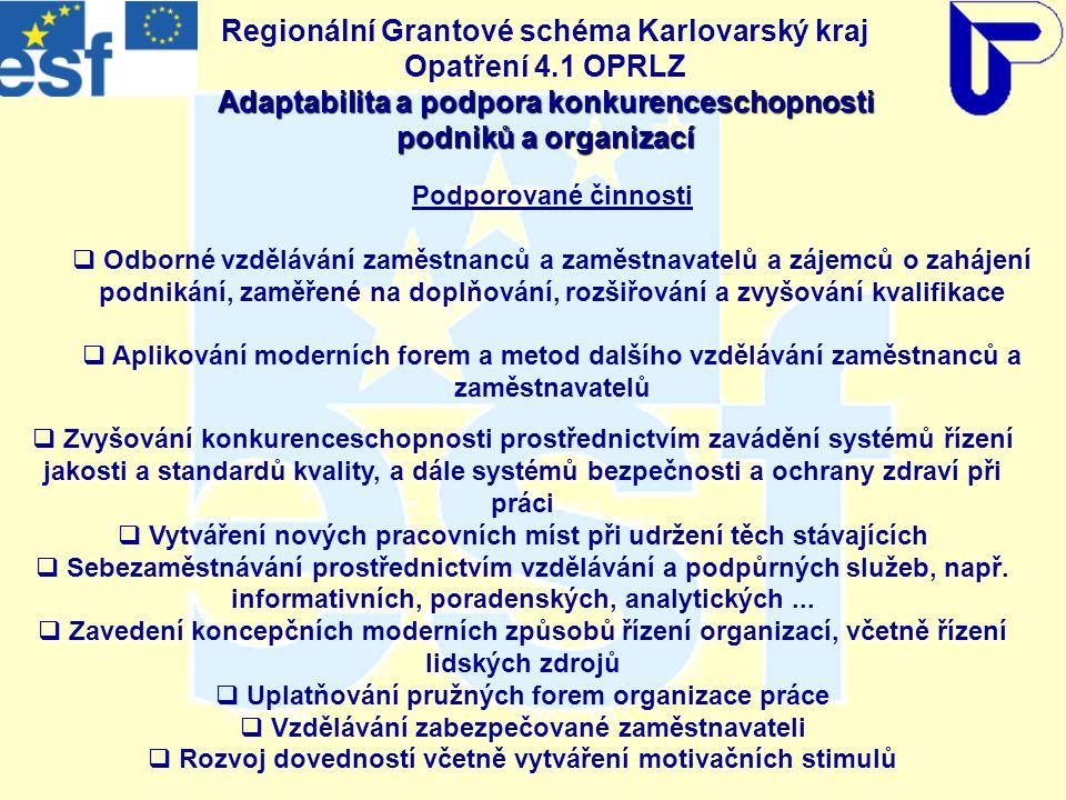 Adaptabilita a podpora konkurenceschopnosti podniků a organizací Regionální Grantové schéma Karlovarský kraj Opatření 4.1 OPRLZ Adaptabilita a podpora konkurenceschopnosti podniků a organizací Podporované činnosti  Odborné vzdělávání zaměstnanců a zaměstnavatelů a zájemců o zahájení podnikání, zaměřené na doplňování, rozšiřování a zvyšování kvalifikace  Aplikování moderních forem a metod dalšího vzdělávání zaměstnanců a zaměstnavatelů  Zvyšování konkurenceschopnosti prostřednictvím zavádění systémů řízení jakosti a standardů kvality, a dále systémů bezpečnosti a ochrany zdraví při práci  Vytváření nových pracovních míst při udržení těch stávajících  Sebezaměstnávání prostřednictvím vzdělávání a podpůrných služeb, např.