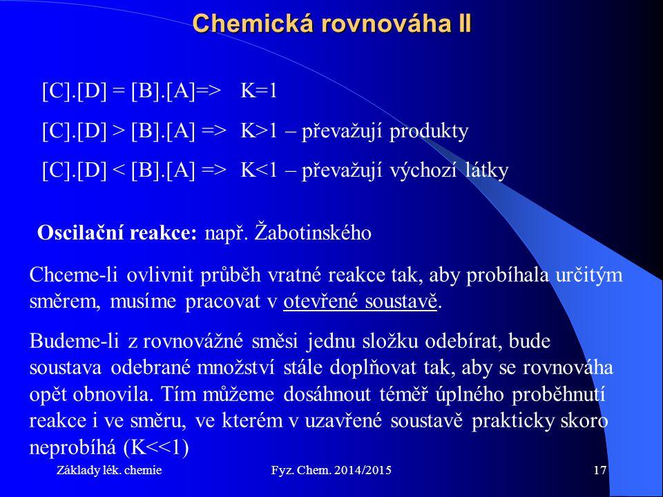 Základy lék. chemieFyz. Chem. 2014/201517 Chemická rovnováha II [C].[D] = [B].[A]=>K=1 [C].[D] > [B].[A] =>K>1 – převažují produkty [C].[D] K<1 – přev