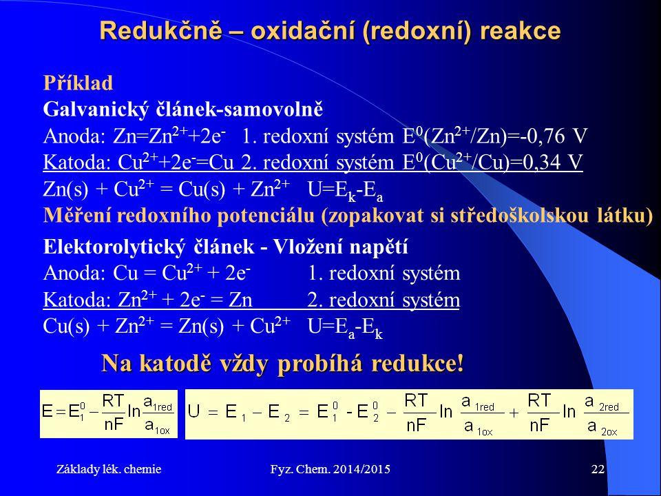 Základy lék. chemieFyz. Chem. 2014/201522 Redukčně – oxidační (redoxní) reakce Příklad Galvanický článek-samovolně Anoda: Zn=Zn 2+ +2e - 1. redoxní sy