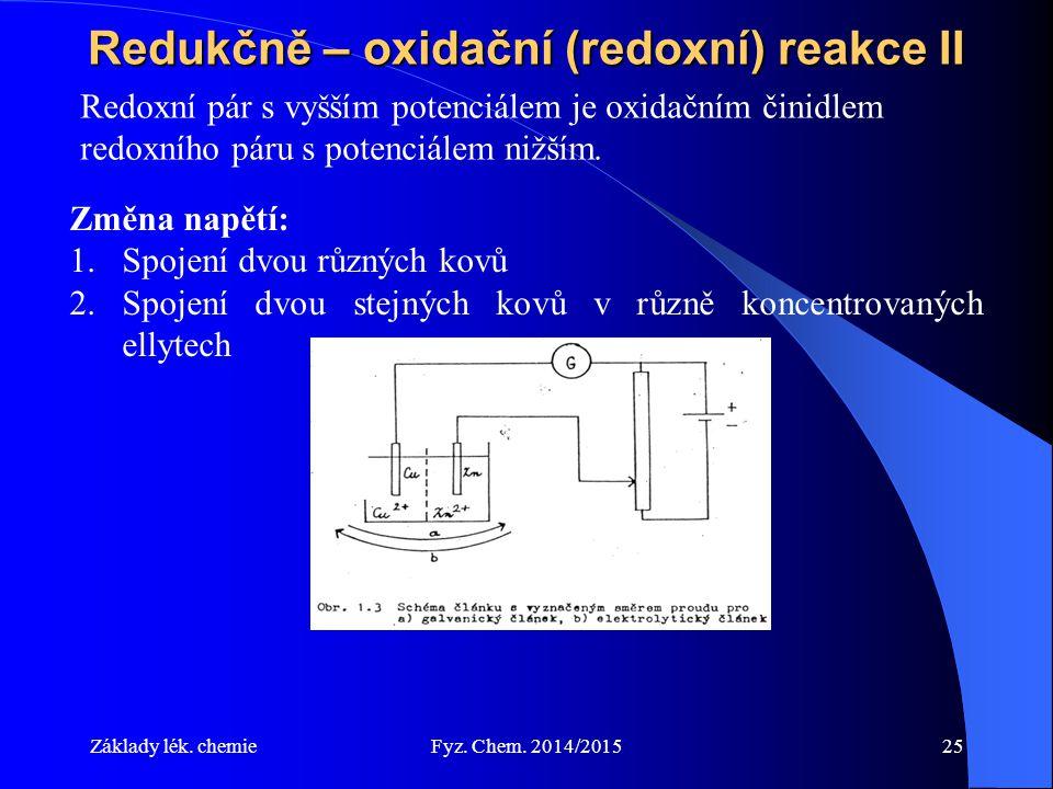 Základy lék. chemieFyz. Chem. 2014/201525 Redukčně – oxidační (redoxní) reakce II Změna napětí: 1.Spojení dvou různých kovů 2.Spojení dvou stejných ko