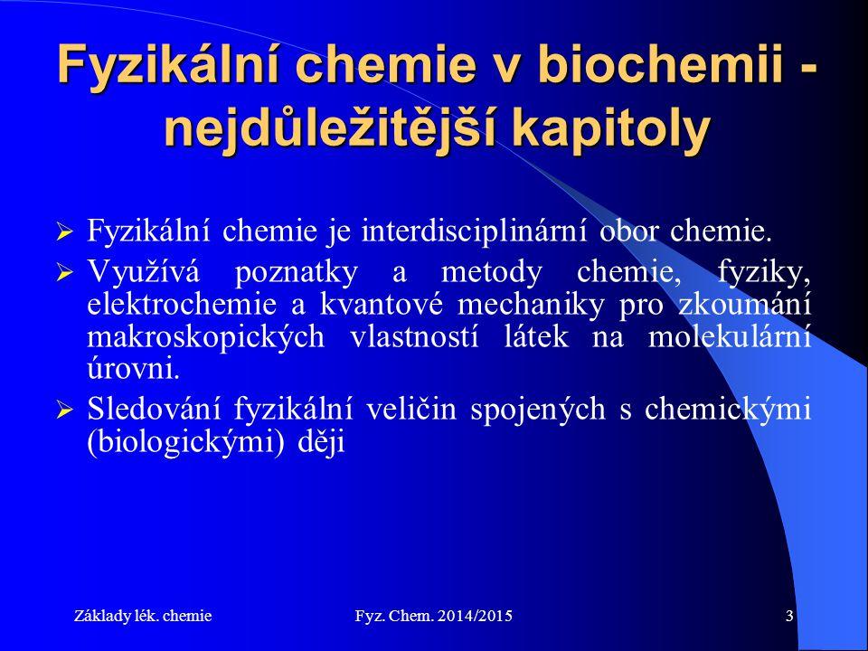 Základy lék. chemieFyz. Chem. 2014/20153 Fyzikální chemie v biochemii - nejdůležitější kapitoly  Fyzikální chemie je interdisciplinární obor chemie.