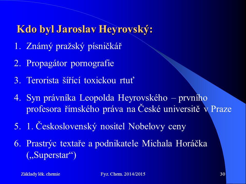 Základy lék. chemieFyz. Chem. 2014/201530 Kdo byl Jaroslav Heyrovský: 1.Známý pražský písničkář 2.Propagátor pornografie 3.Terorista šířící toxickou r
