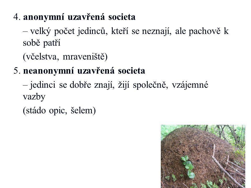 4. anonymní uzavřená societa – velký počet jedinců, kteří se neznají, ale pachově k sobě patří (včelstva, mraveniště) 5. neanonymní uzavřená societa –