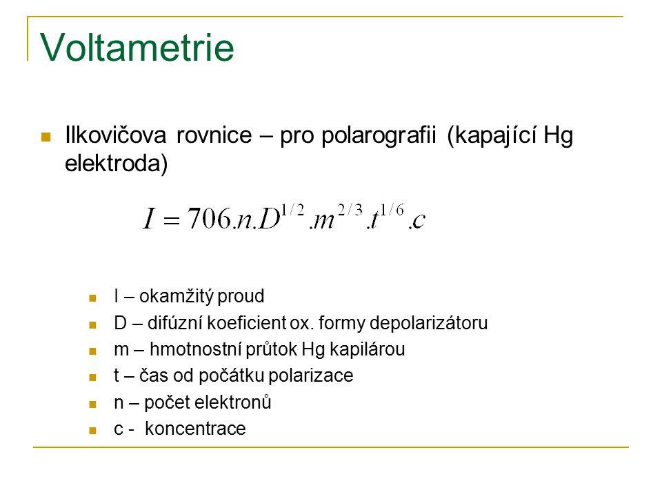 Voltametrie Ilkovičova rovnice – pro polarografii (kapající Hg elektroda) I – okamžitý proud D – difúzní koeficient ox. formy depolarizátoru m – hmotn
