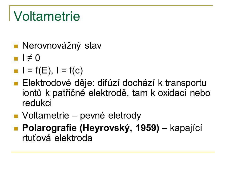 Voltametrie Nerovnovážný stav I ≠ 0 I = f(E), I = f(c) Elektrodové děje: difúzí dochází k transportu iontů k patřičné elektrodě, tam k oxidaci nebo re