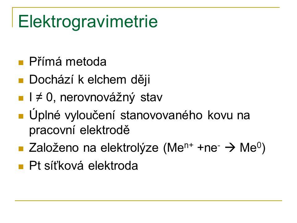 Elektrogravimetrie Přímá metoda Dochází k elchem ději I ≠ 0, nerovnovážný stav Úplné vyloučení stanovovaného kovu na pracovní elektrodě Založeno na el