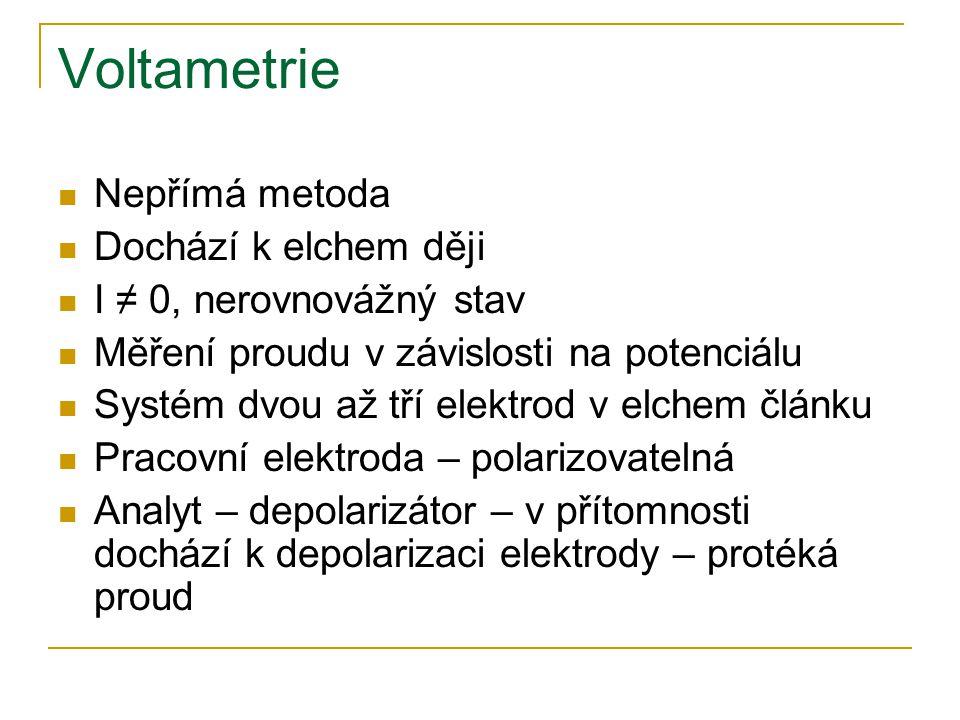 Voltametrie Nepřímá metoda Dochází k elchem ději I ≠ 0, nerovnovážný stav Měření proudu v závislosti na potenciálu Systém dvou až tří elektrod v elche