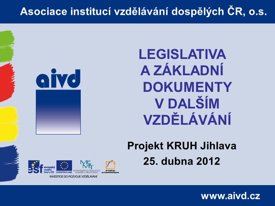 www.aivd.cz Asociace institucí vzdělávání dospělých ČR, o.s. LEGISLATIVA A ZÁKLADNÍ DOKUMENTY V DALŠÍM VZDĚLÁVÁNÍ Projekt KRUH Jihlava 25. dubna 2012