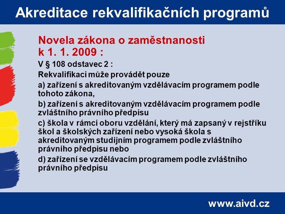 www.aivd.cz Akreditace rekvalifikačních programů Novela zákona o zaměstnanosti k 1. 1. 2009 : V § 108 odstavec 2 : Rekvalifikaci může provádět pouze a
