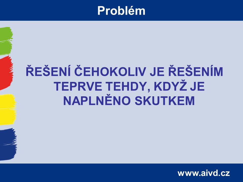 www.aivd.cz Problém ŘEŠENÍ ČEHOKOLIV JE ŘEŠENÍM TEPRVE TEHDY, KDYŽ JE NAPLNĚNO SKUTKEM