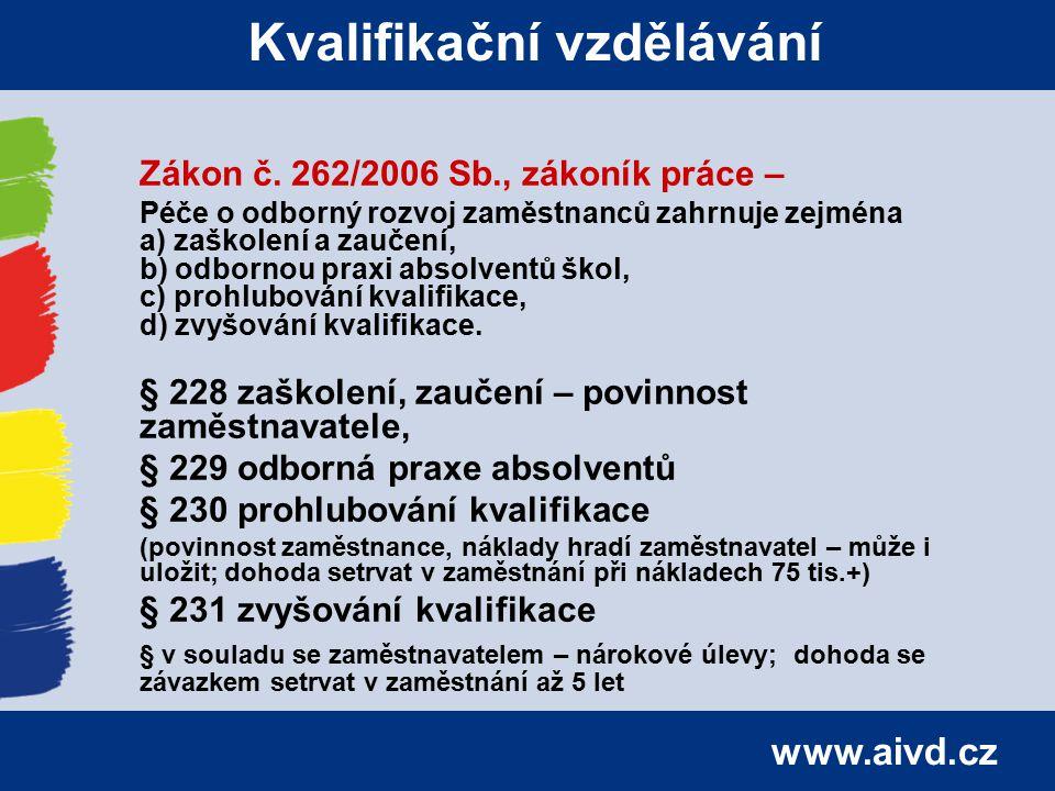 www.aivd.cz Kvalifikační vzdělávání Zákon č. 262/2006 Sb., zákoník práce – Péče o odborný rozvoj zaměstnanců zahrnuje zejména a) zaškolení a zaučení,