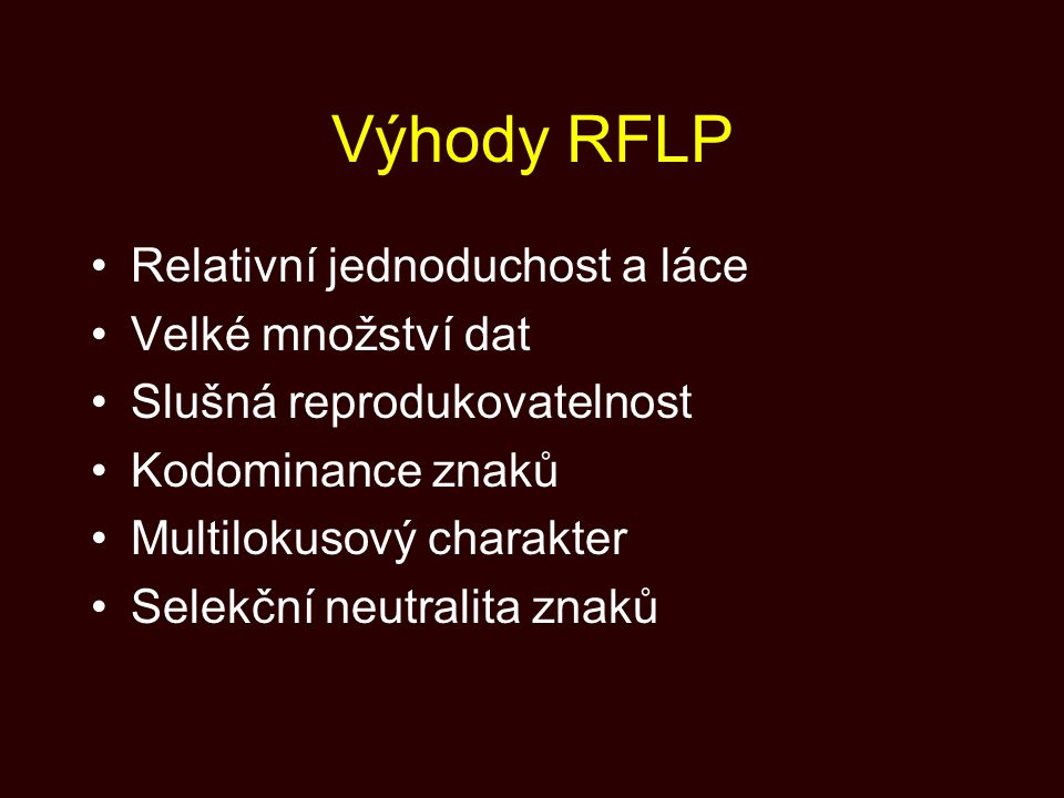 Výhody RFLP Relativní jednoduchost a láce Velké množství dat Slušná reprodukovatelnost Kodominance znaků Multilokusový charakter Selekční neutralita z