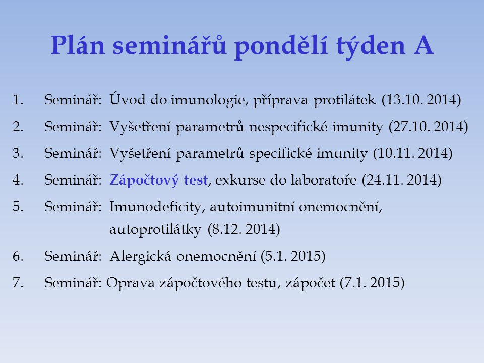 Plán seminářů pondělí týden A 1.Seminář:Úvod do imunologie, příprava protilátek (13.10. 2014) 2.Seminář:Vyšetření parametrů nespecifické imunity (27.1