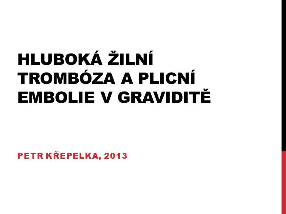 HLUBOKÁ ŽILNÍ TROMBÓZA A PLICNÍ EMBOLIE V GRAVIDITĚ PETR KŘEPELKA, 2013