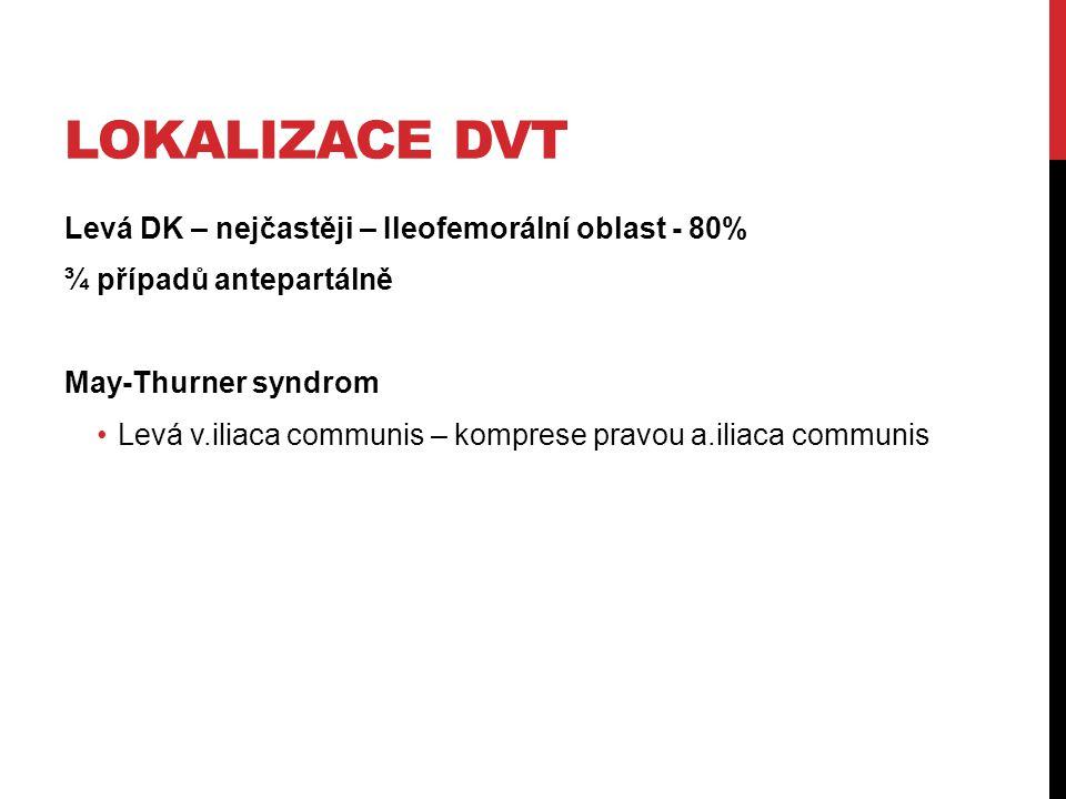 LOKALIZACE DVT Levá DK – nejčastěji – Ileofemorální oblast - 80% ¾ případů antepartálně May-Thurner syndrom Levá v.iliaca communis – komprese pravou a