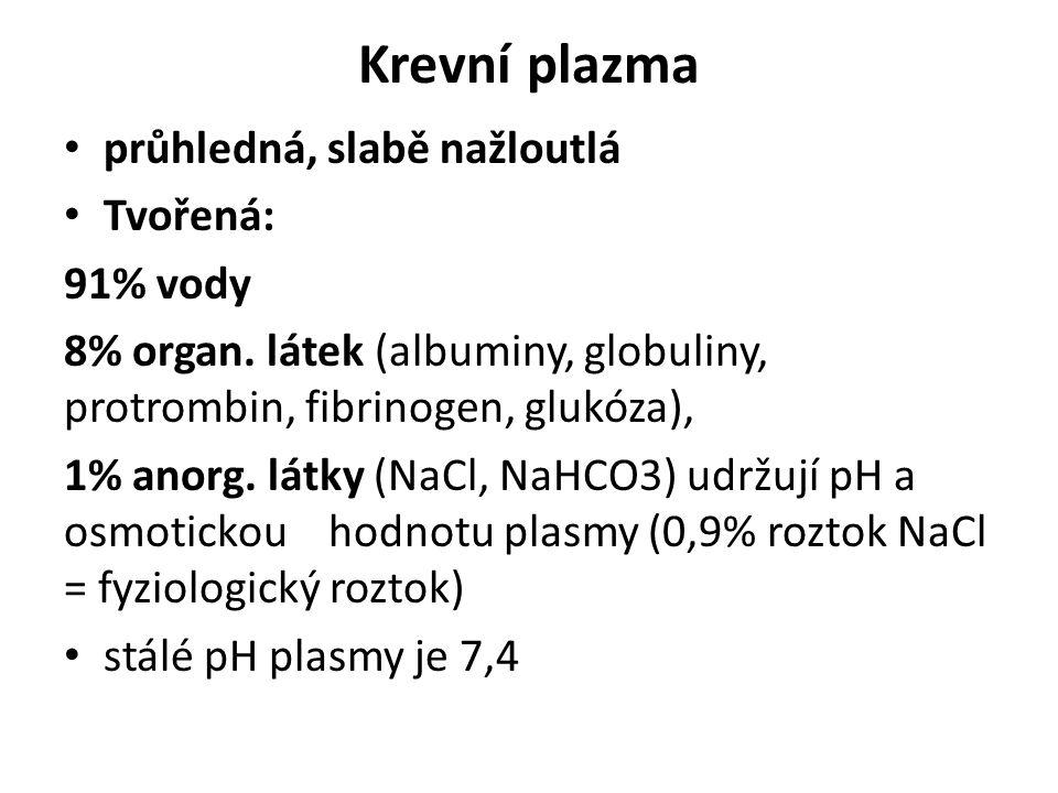 Krevní plazma průhledná, slabě nažloutlá Tvořená: 91% vody 8% organ. látek (albuminy, globuliny, protrombin, fibrinogen, glukóza), 1% anorg. látky (Na