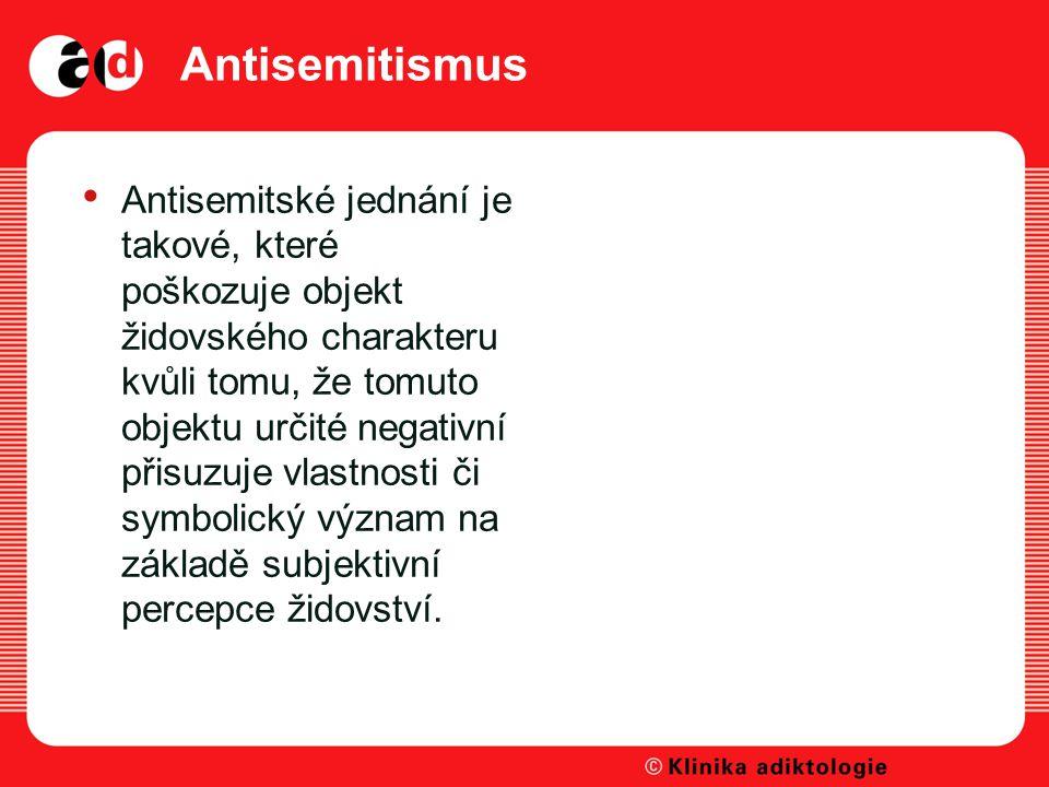 Antisemitismus Antisemitské jednání je takové, které poškozuje objekt židovského charakteru kvůli tomu, že tomuto objektu určité negativní přisuzuje vlastnosti či symbolický význam na základě subjektivní percepce židovství.