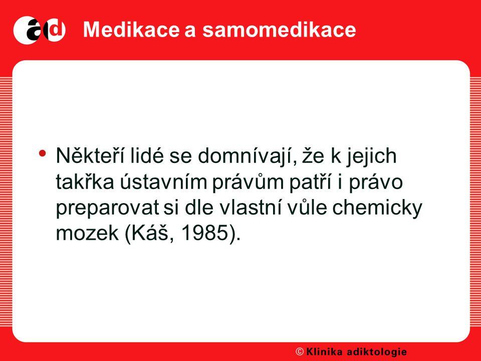 Medikace a samomedikace Někteří lidé se domnívají, že k jejich takřka ústavním právům patří i právo preparovat si dle vlastní vůle chemicky mozek (Káš, 1985).