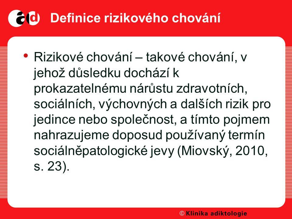 Definice rizikového chování Rizikové chování – takové chování, v jehož důsledku dochází k prokazatelnému nárůstu zdravotních, sociálních, výchovných a dalších rizik pro jedince nebo společnost, a tímto pojmem nahrazujeme doposud používaný termín sociálněpatologické jevy (Miovský, 2010, s.