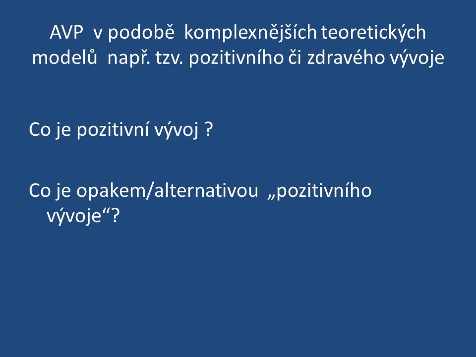 """AVP v podobě komplexnějších teoretických modelů např. tzv. pozitivního či zdravého vývoje Co je pozitivní vývoj ? Co je opakem/alternativou """"pozitivní"""